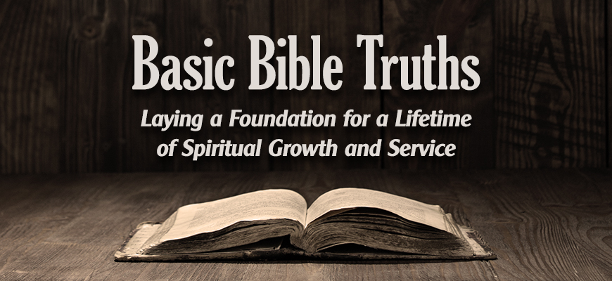 Basic Bible Truths: Laying a Foundation for a Lifetime of Spiritual Growth and Service