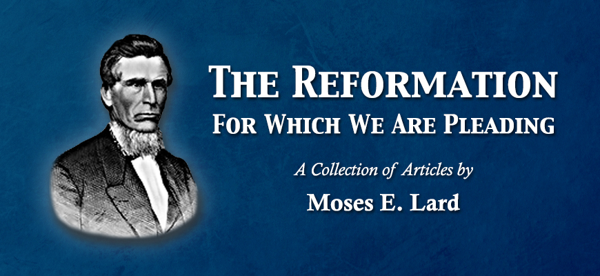 The Reformation For Which We Are Pleading: A Collection of Articles by Moses E. Lard